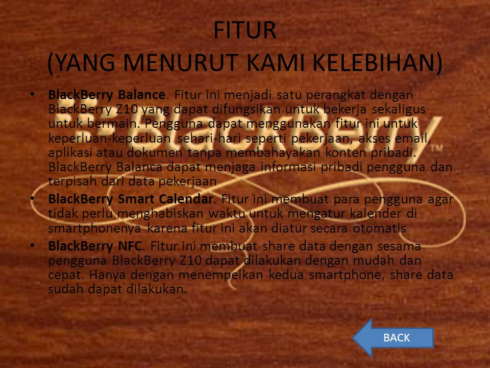FITUR (YANG MENURUT KAMI KELEBIHAN) • BlackBerry Balance. Fitur ini menjadi satu perangkat dengan BlackBerry Z10 yang dapat difungsikan untuk bekerja