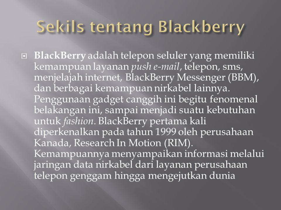  BlackBerry adalah telepon seluler yang memiliki kemampuan layanan push e-mail, telepon, sms, menjelajah internet, BlackBerry Messenger (BBM), dan berbagai kemampuan nirkabel lainnya.