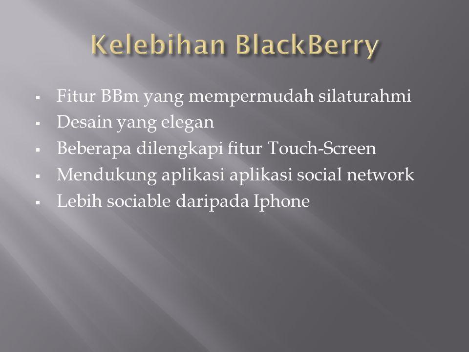  Fitur BBm yang mempermudah silaturahmi  Desain yang elegan  Beberapa dilengkapi fitur Touch-Screen  Mendukung aplikasi aplikasi social network  Lebih sociable daripada Iphone