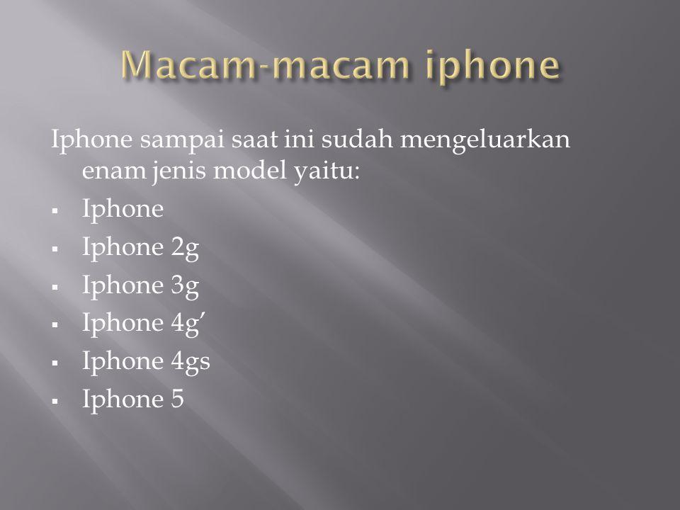 Iphone sampai saat ini sudah mengeluarkan enam jenis model yaitu:  Iphone  Iphone 2g  Iphone 3g  Iphone 4g'  Iphone 4gs  Iphone 5