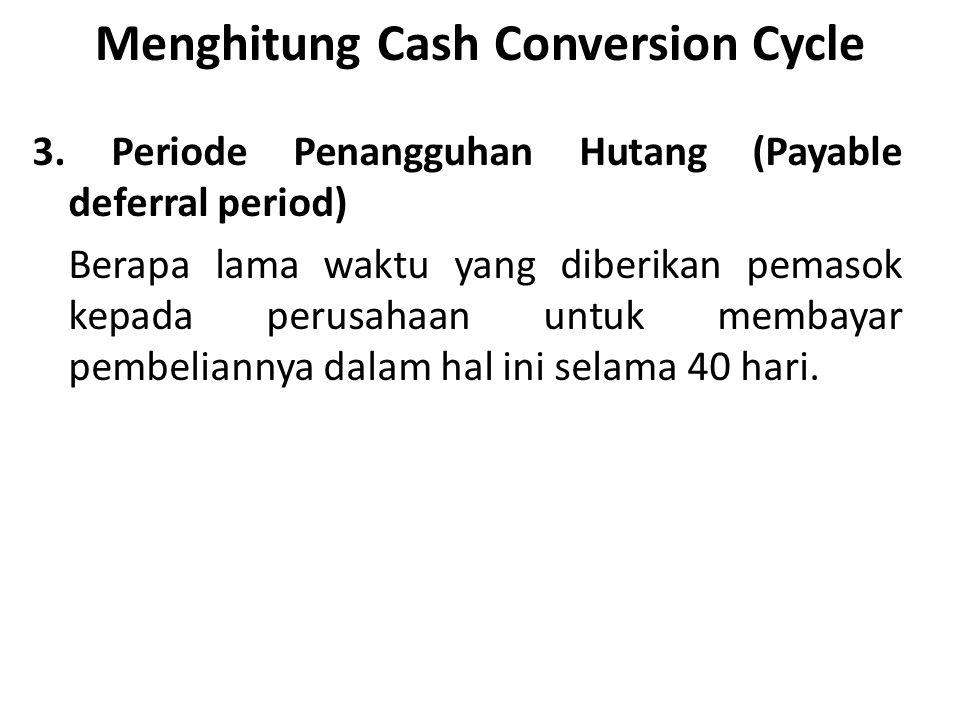Menghitung Cash Conversion Cycle 3. Periode Penangguhan Hutang (Payable deferral period) Berapa lama waktu yang diberikan pemasok kepada perusahaan un