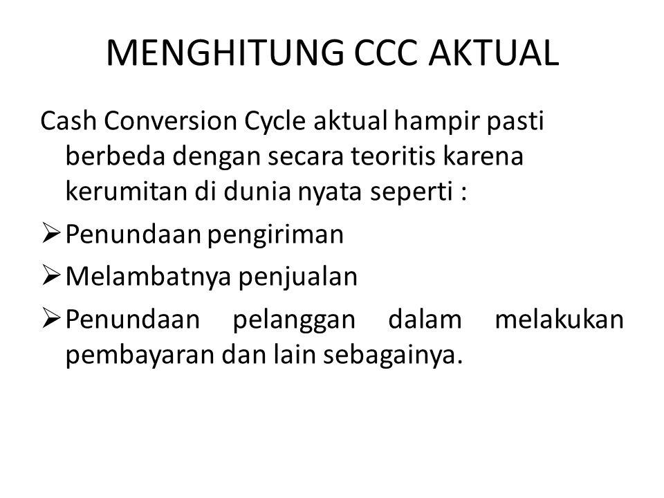 MENGHITUNG CCC AKTUAL Cash Conversion Cycle aktual hampir pasti berbeda dengan secara teoritis karena kerumitan di dunia nyata seperti :  Penundaan p