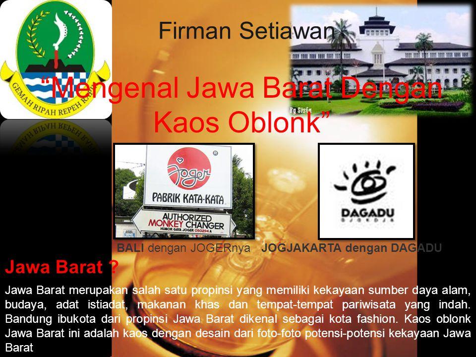 "Firman Setiawan ""Mengenal Jawa Barat Dengan Kaos Oblonk"" Jawa Barat merupakan salah satu propinsi yang memiliki kekayaan sumber daya alam, budaya, ada"
