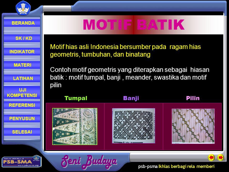 psb-psma Ikhlas berbagi rela memberi REFERENSI LATIHAN MATERI PENYUSUN INDIKATOR SK / KD UJI KOMPETENSI BERANDA SELESAI MOTIF BATIK TumpalBanjiPilin Motif hias asli Indonesia bersumber pada ragam hias geometris, tumbuhan, dan binatang Contoh motif geometris yang diterapkan sebagai hiasan batik : motif tumpal, banji, meander, swastika dan motif pilin