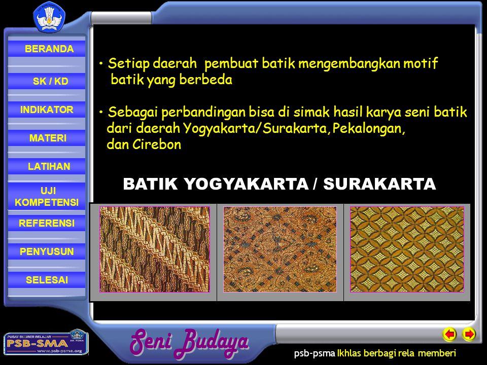 psb-psma Ikhlas berbagi rela memberi REFERENSI LATIHAN MATERI PENYUSUN INDIKATOR SK / KD UJI KOMPETENSI BERANDA SELESAI • Setiap daerah pembuat batik mengembangkan motif batik yang berbeda ebagai perbandingan bisa di simak hasil karya seni batik dari daerah Yogyakarta/Surakarta, Pekalongan, dan Cirebon BATIK YOGYAKARTA / SURAKARTA