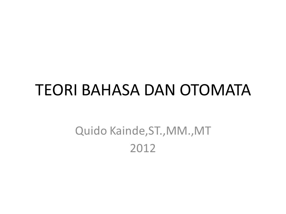 TEORI BAHASA DAN OTOMATA Quido Kainde,ST.,MM.,MT 2012