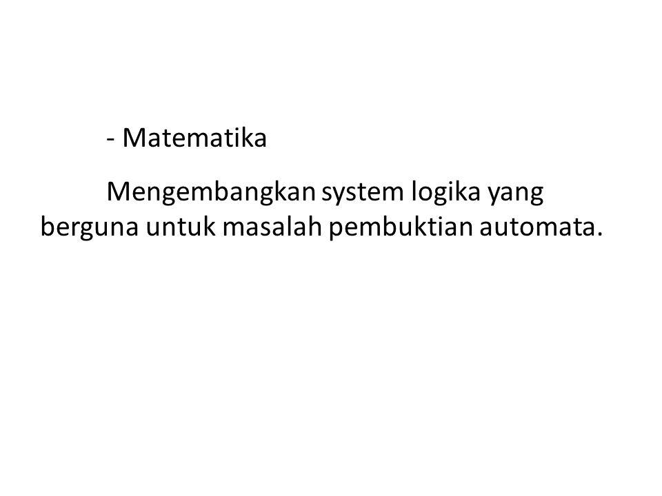 - Matematika Mengembangkan system logika yang berguna untuk masalah pembuktian automata.