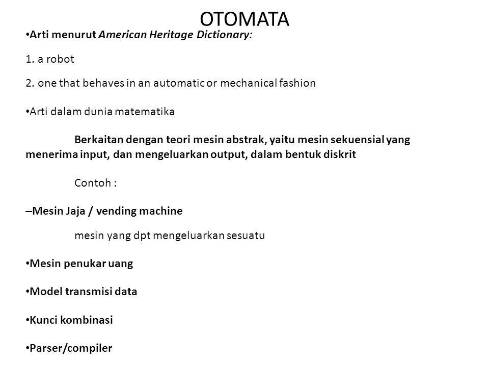 OTOMATA • Arti menurut American Heritage Dictionary: 1. a robot 2. one that behaves in an automatic or mechanical fashion • Arti dalam dunia matematik