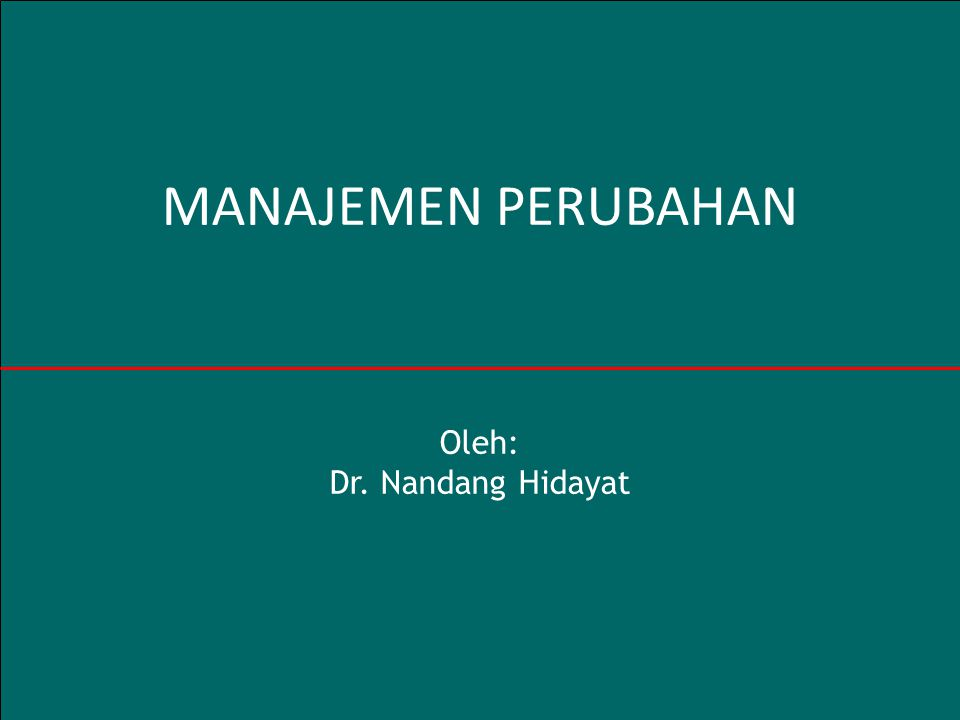 1 MANAJEMEN PERUBAHAN Oleh: Dr. Nandang Hidayat