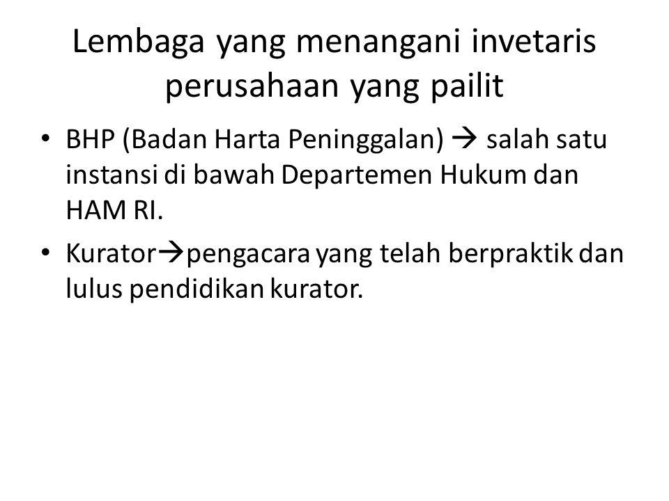 Lembaga yang menangani invetaris perusahaan yang pailit • BHP (Badan Harta Peninggalan)  salah satu instansi di bawah Departemen Hukum dan HAM RI. •