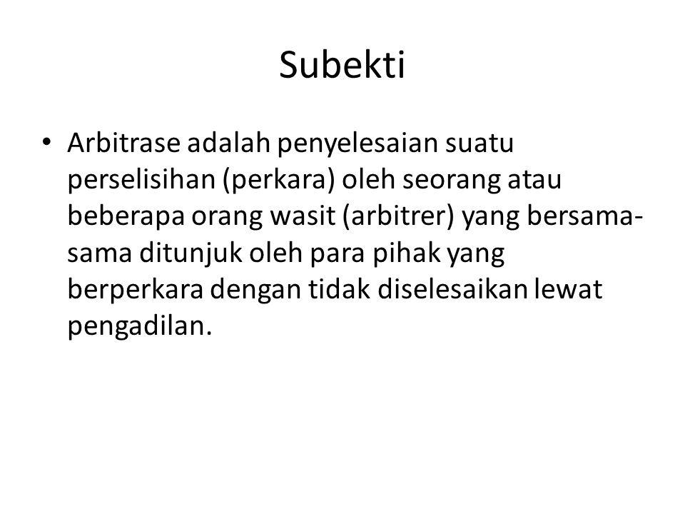 Subekti • Arbitrase adalah penyelesaian suatu perselisihan (perkara) oleh seorang atau beberapa orang wasit (arbitrer) yang bersama- sama ditunjuk ole