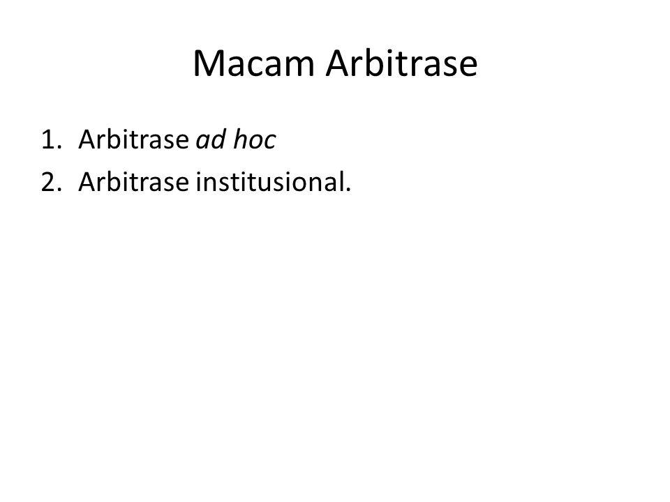 Macam Arbitrase 1.Arbitrase ad hoc 2.Arbitrase institusional.