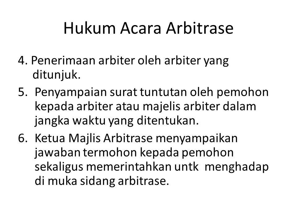 Hukum Acara Arbitrase 4. Penerimaan arbiter oleh arbiter yang ditunjuk. 5.Penyampaian surat tuntutan oleh pemohon kepada arbiter atau majelis arbiter