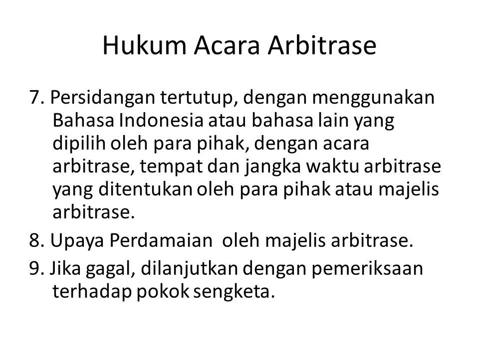 Hukum Acara Arbitrase 7. Persidangan tertutup, dengan menggunakan Bahasa Indonesia atau bahasa lain yang dipilih oleh para pihak, dengan acara arbitra