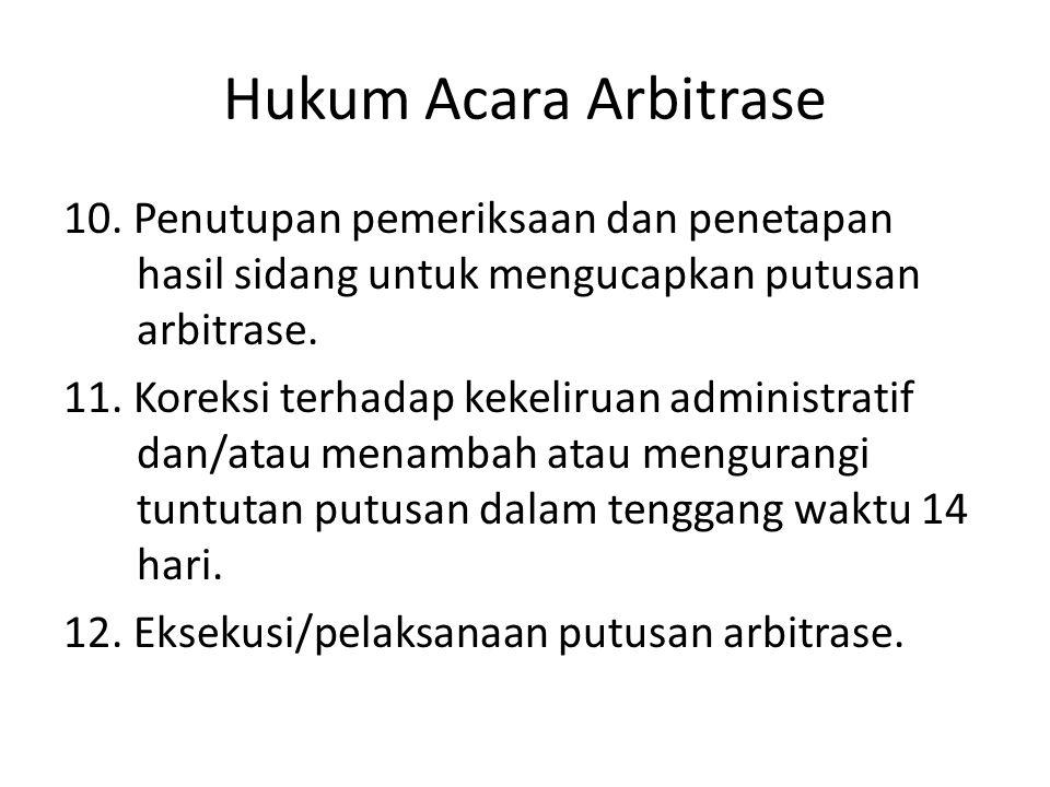 Hukum Acara Arbitrase 10. Penutupan pemeriksaan dan penetapan hasil sidang untuk mengucapkan putusan arbitrase. 11. Koreksi terhadap kekeliruan admini