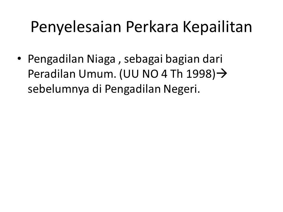 Penyelesaian Perkara Kepailitan • Pengadilan Niaga, sebagai bagian dari Peradilan Umum. (UU NO 4 Th 1998)  sebelumnya di Pengadilan Negeri.