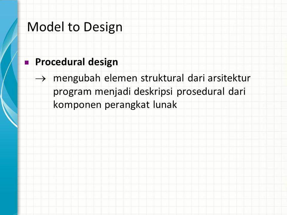 Model to Design  Procedural design  mengubah elemen struktural dari arsitektur program menjadi deskripsi prosedural dari komponen perangkat lunak
