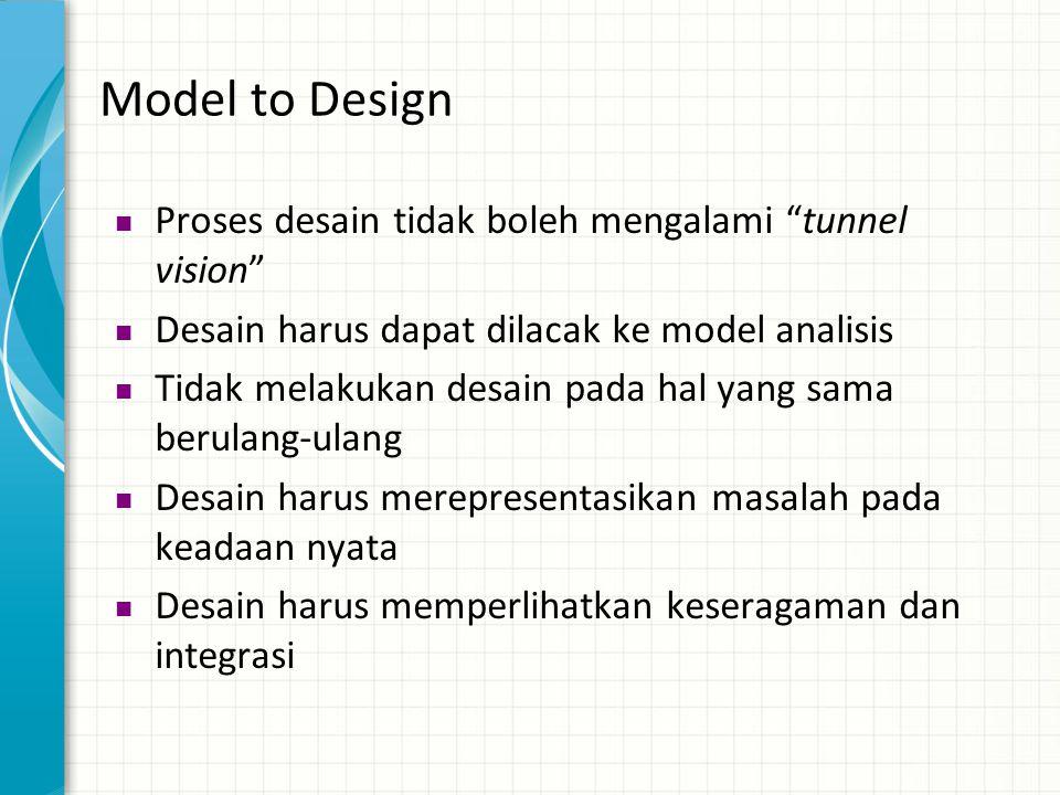 """Model to Design  Proses desain tidak boleh mengalami """"tunnel vision""""  Desain harus dapat dilacak ke model analisis  Tidak melakukan desain pada hal"""