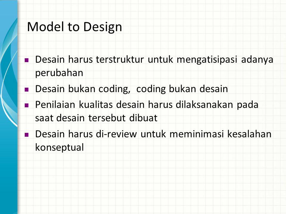Model to Design  Desain harus terstruktur untuk mengatisipasi adanya perubahan  Desain bukan coding, coding bukan desain  Penilaian kualitas desain