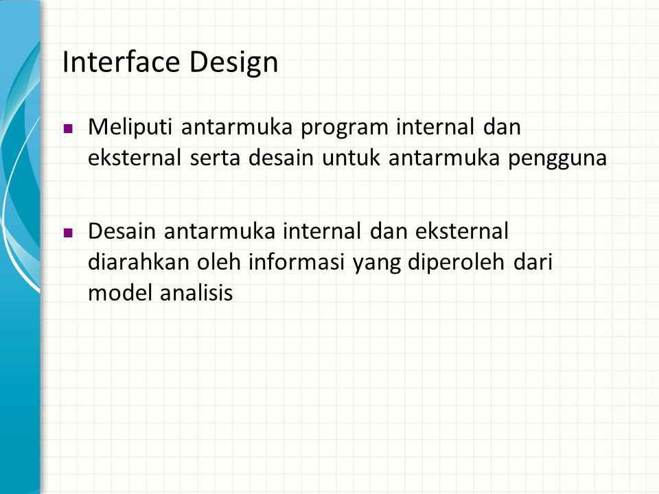 Interface Design  Meliputi antarmuka program internal dan eksternal serta desain untuk antarmuka pengguna  Desain antarmuka internal dan eksternal d