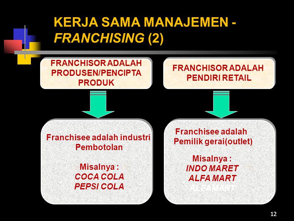 12 KERJA SAMA MANAJEMEN - FRANCHISING (2) FRANCHISOR ADALAH PRODUSEN/PENCIPTA PRODUK Franchisee adalah industri Pembotolan Misalnya : COCA COLA PEPSI