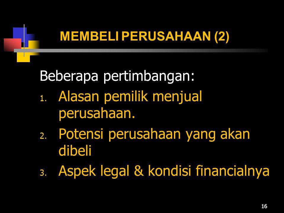 MEMBELI PERUSAHAAN (2) Beberapa pertimbangan: 1. Alasan pemilik menjual perusahaan. 2. Potensi perusahaan yang akan dibeli 3. Aspek legal & kondisi fi