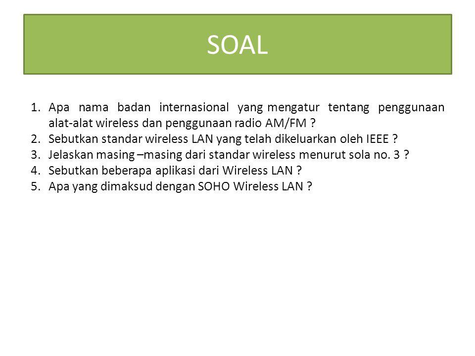 SOAL 1.Apa nama badan internasional yang mengatur tentang penggunaan alat-alat wireless dan penggunaan radio AM/FM ? 2.Sebutkan standar wireless LAN y