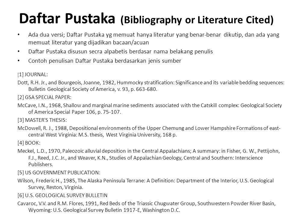 Daftar Pustaka (Bibliography or Literature Cited) • Ada dua versi; Daftar Pustaka yg memuat hanya literatur yang benar-benar dikutip, dan ada yang memuat literatur yang dijadikan bacaan/acuan • Daftar Pustaka disusun secra alpabetis berdasar nama belakang penulis • Contoh penulisan Daftar Pustaka berdasarkan jenis sumber [ 1] JOURNAL: Dott, R.H.