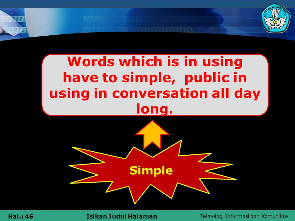 Teknologi Informasi dan Komunikasi Hal.: 46Isikan Judul Halaman Simple Words which is in using have to simple, public in using in conversation all day long.
