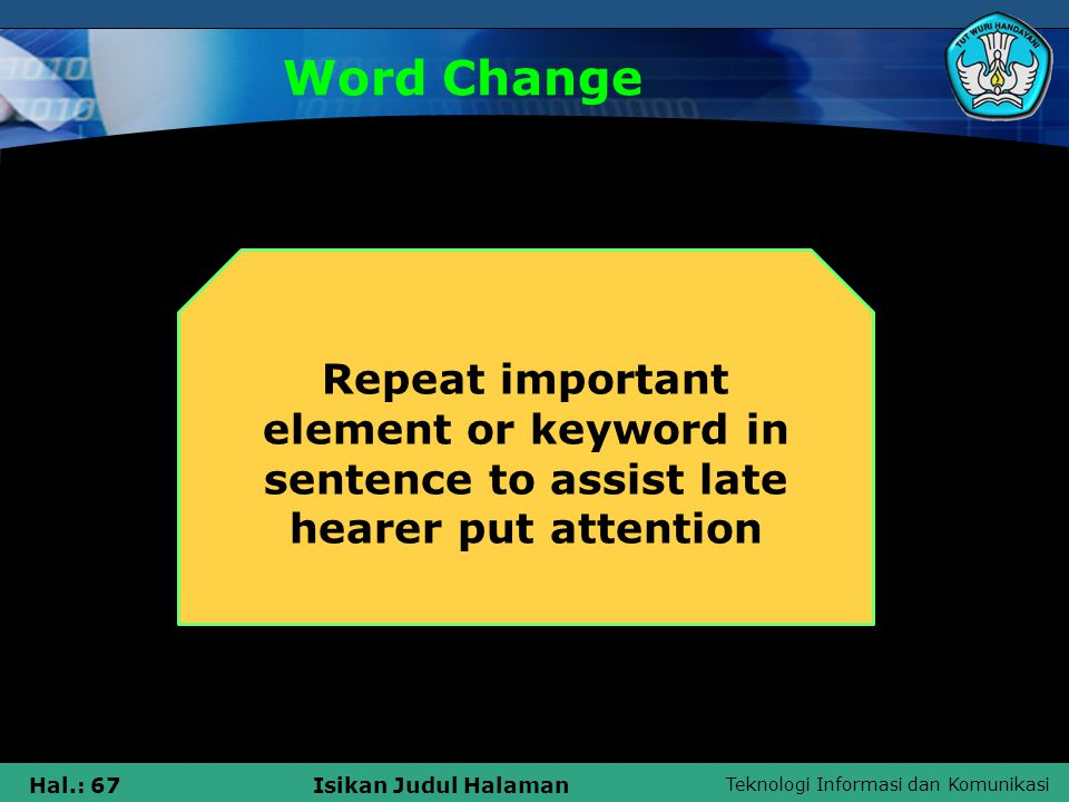 Teknologi Informasi dan Komunikasi Hal.: 67Isikan Judul Halaman Word Change Repeat important element or keyword in sentence to assist late hearer put attention