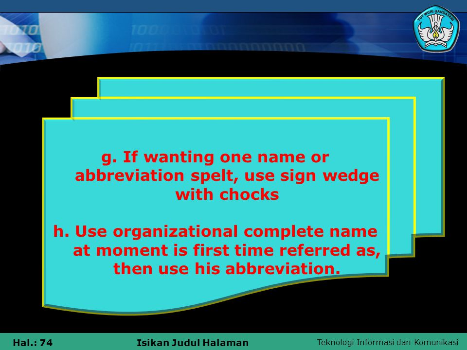 Teknologi Informasi dan Komunikasi Hal.: 74Isikan Judul Halaman g. If wanting one name or abbreviation spelt, use sign wedge with chocks h. Use organi