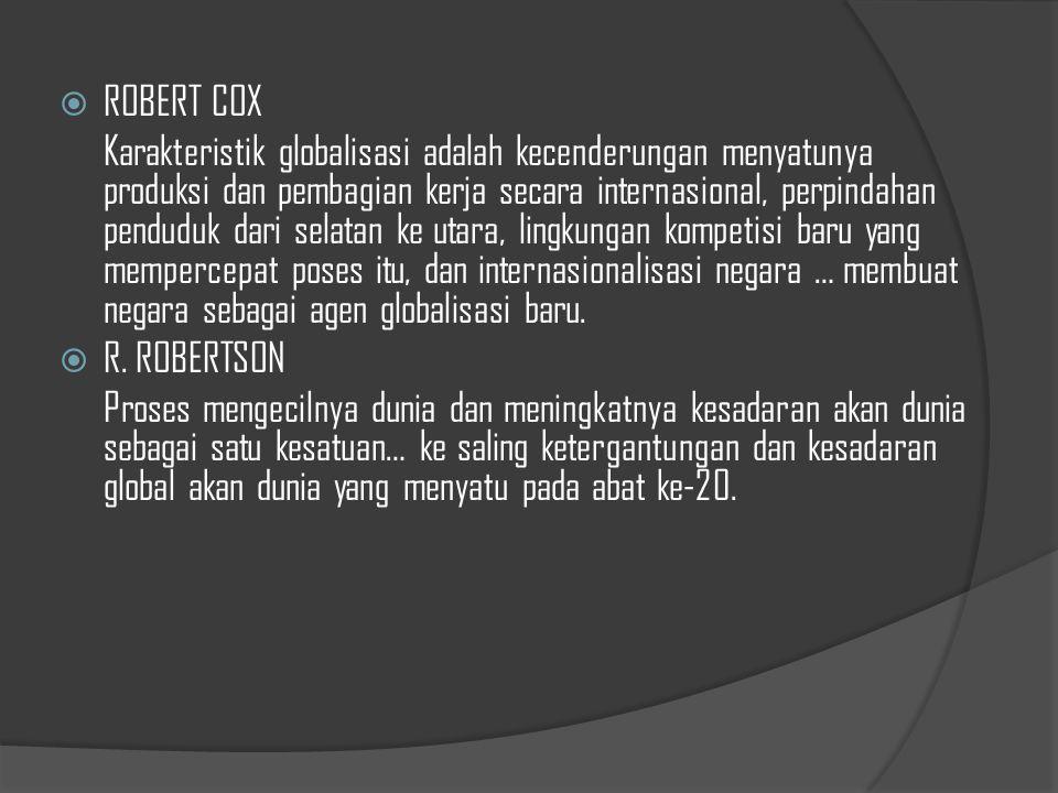  ROBERT COX Karakteristik globalisasi adalah kecenderungan menyatunya produksi dan pembagian kerja secara internasional, perpindahan penduduk dari selatan ke utara, lingkungan kompetisi baru yang mempercepat poses itu, dan internasionalisasi negara … membuat negara sebagai agen globalisasi baru.