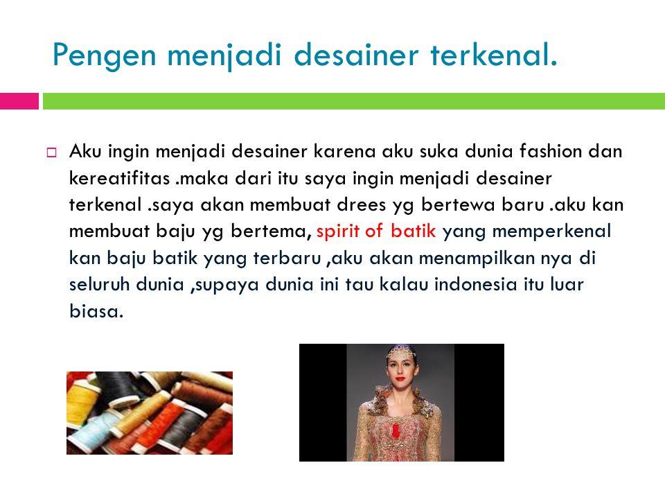 Pengen menjadi desainer terkenal.  Aku ingin menjadi desainer karena aku suka dunia fashion dan kereatifitas.maka dari itu saya ingin menjadi desaine