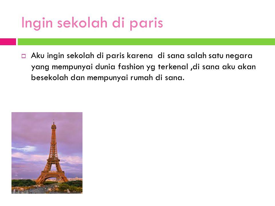 Ingin sekolah di paris  Aku ingin sekolah di paris karena di sana salah satu negara yang mempunyai dunia fashion yg terkenal,di sana aku akan besekol