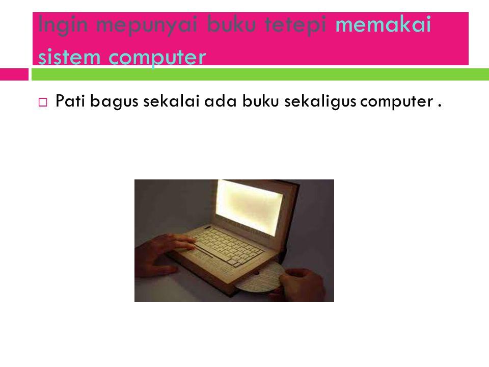 Ingin mepunyai buku tetepi memakai sistem computer  Pati bagus sekalai ada buku sekaligus computer.