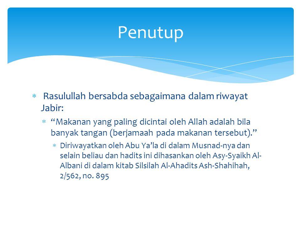  Rasulullah bersabda sebagaimana dalam riwayat Jabir:  Makanan yang paling dicintai oleh Allah adalah bila banyak tangan (berjamaah pada makanan tersebut).  Diriwayatkan oleh Abu Ya'la di dalam Musnad-nya dan selain beliau dan hadits ini dihasankan oleh Asy-Syaikh Al- Albani di dalam kitab Silsilah Al-Ahadits Ash-Shahihah, 2/562, no.