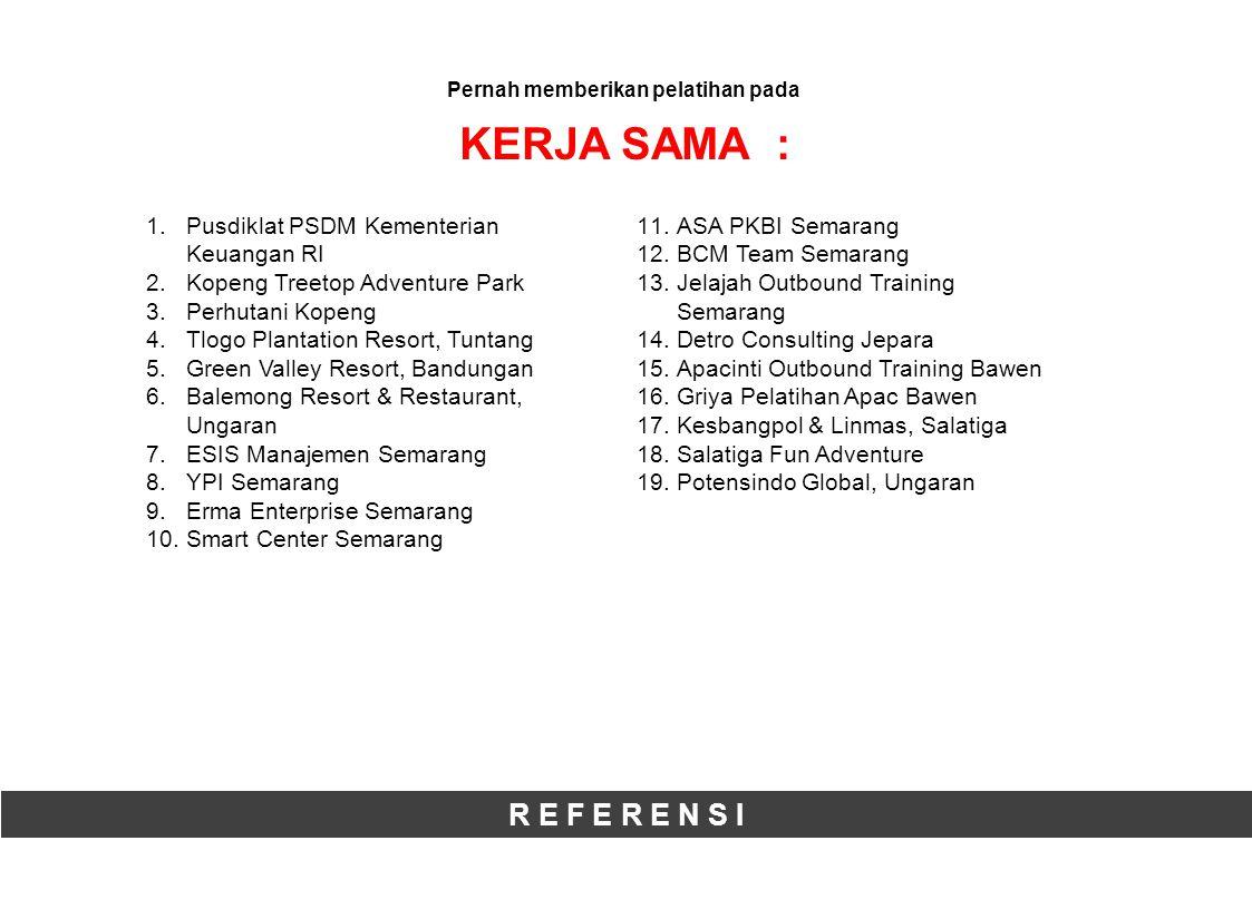R E F E R E N S I Pernah memberikan pelatihan pada KERJA SAMA : 1.Pusdiklat PSDM Kementerian Keuangan RI 2.Kopeng Treetop Adventure Park 3.Perhutani Kopeng 4.Tlogo Plantation Resort, Tuntang 5.Green Valley Resort, Bandungan 6.Balemong Resort & Restaurant, Ungaran 7.ESIS Manajemen Semarang 8.YPI Semarang 9.Erma Enterprise Semarang 10.Smart Center Semarang 11.ASA PKBI Semarang 12.BCM Team Semarang 13.Jelajah Outbound Training Semarang 14.Detro Consulting Jepara 15.Apacinti Outbound Training Bawen 16.Griya Pelatihan Apac Bawen 17.Kesbangpol & Linmas, Salatiga 18.Salatiga Fun Adventure 19.Potensindo Global, Ungaran
