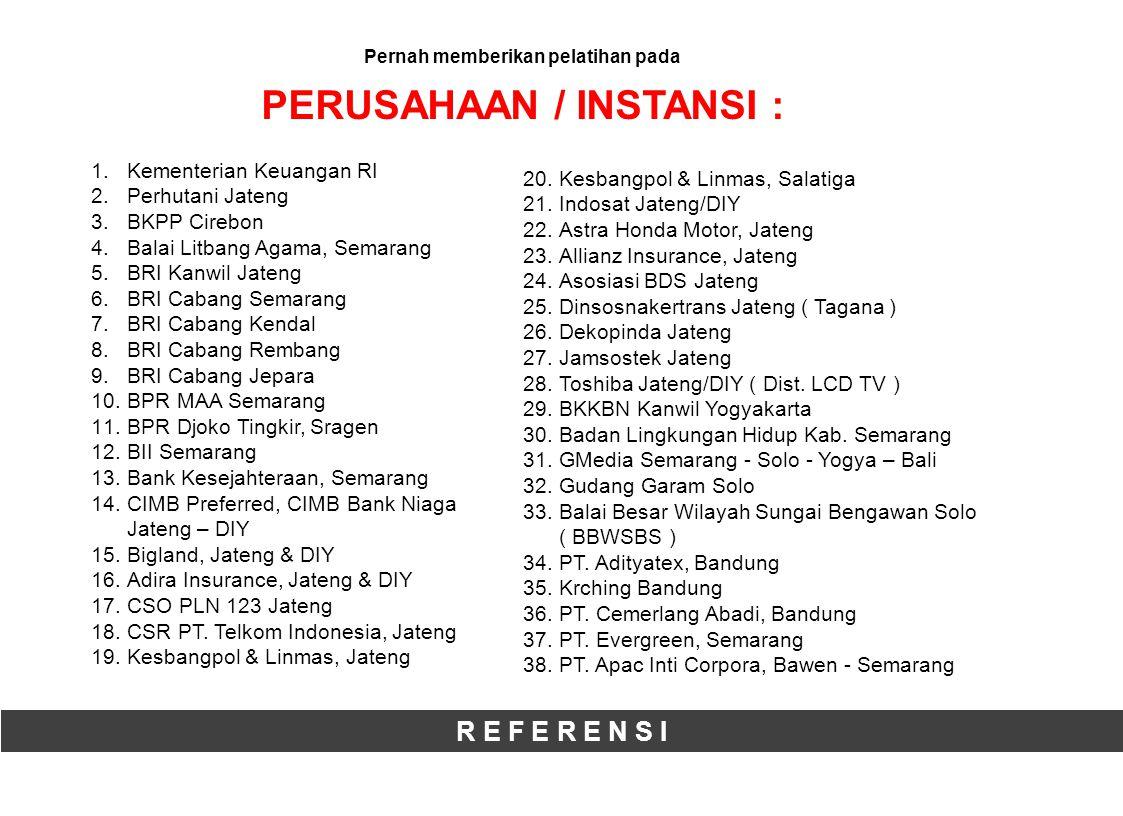 R E F E R E N S I Pernah memberikan pelatihan pada PERUSAHAAN / INSTANSI : 1.Kementerian Keuangan RI 2.Perhutani Jateng 3.BKPP Cirebon 4.Balai Litbang Agama, Semarang 5.BRI Kanwil Jateng 6.BRI Cabang Semarang 7.BRI Cabang Kendal 8.BRI Cabang Rembang 9.BRI Cabang Jepara 10.BPR MAA Semarang 11.BPR Djoko Tingkir, Sragen 12.BII Semarang 13.Bank Kesejahteraan, Semarang 14.CIMB Preferred, CIMB Bank Niaga Jateng – DIY 15.Bigland, Jateng & DIY 16.Adira Insurance, Jateng & DIY 17.CSO PLN 123 Jateng 18.CSR PT.