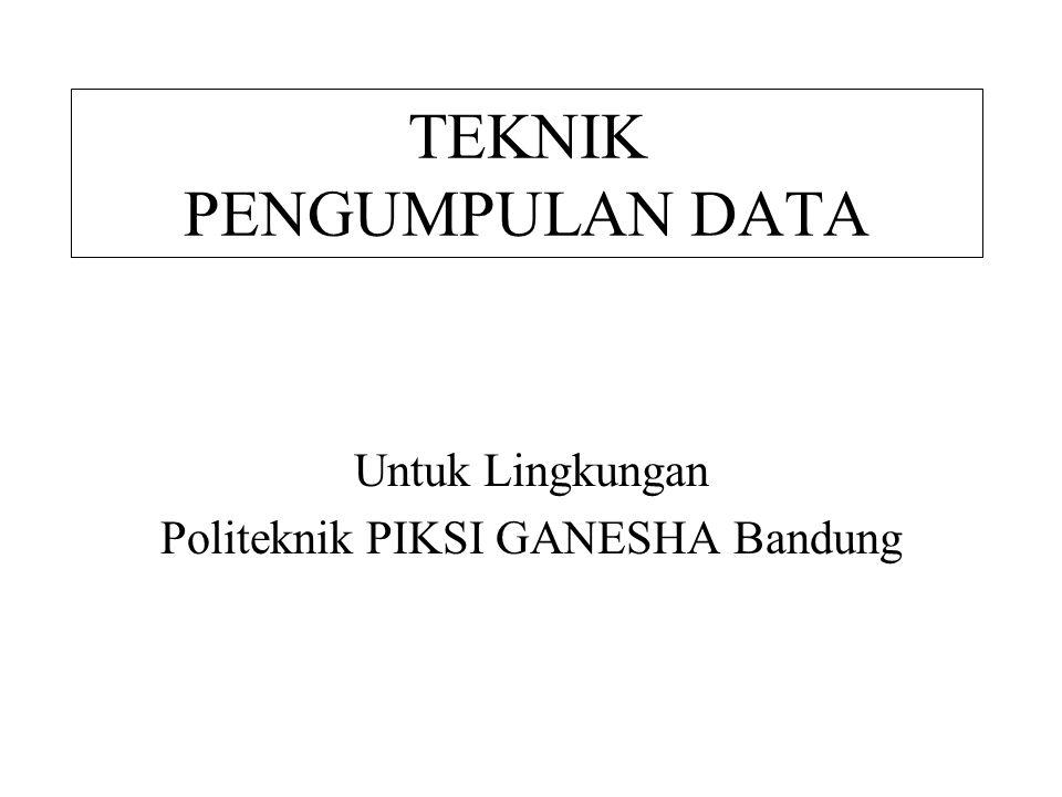 TEKNIK PENGUMPULAN DATA Untuk Lingkungan Politeknik PIKSI GANESHA Bandung