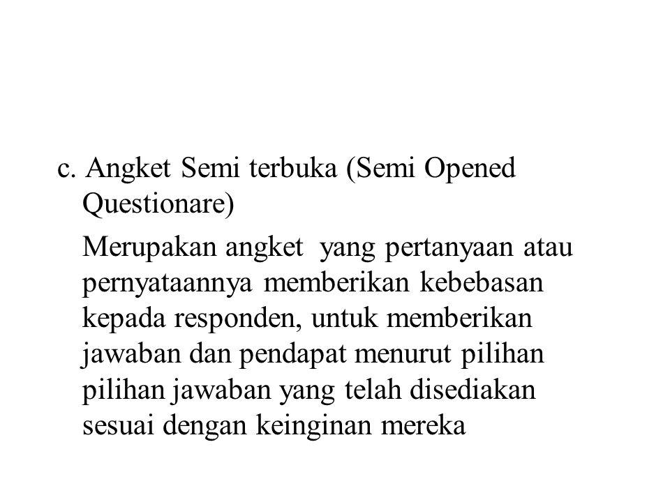 c. Angket Semi terbuka (Semi Opened Questionare) Merupakan angket yang pertanyaan atau pernyataannya memberikan kebebasan kepada responden, untuk memb