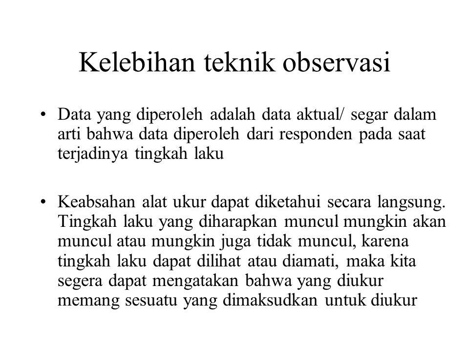 Kelebihan teknik observasi •Data yang diperoleh adalah data aktual/ segar dalam arti bahwa data diperoleh dari responden pada saat terjadinya tingkah