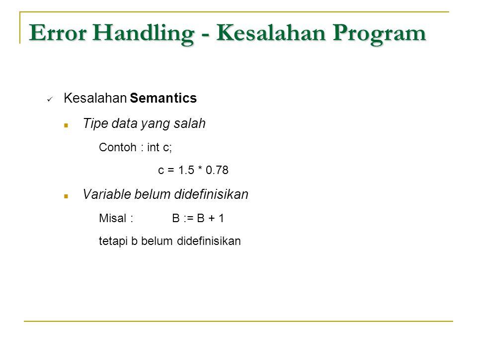 Error Handling - Kesalahan Program  Kesalahan Semantics  Tipe data yang salah Contoh : int c; c = 1.5 * 0.78  Variable belum didefinisikan Misal :