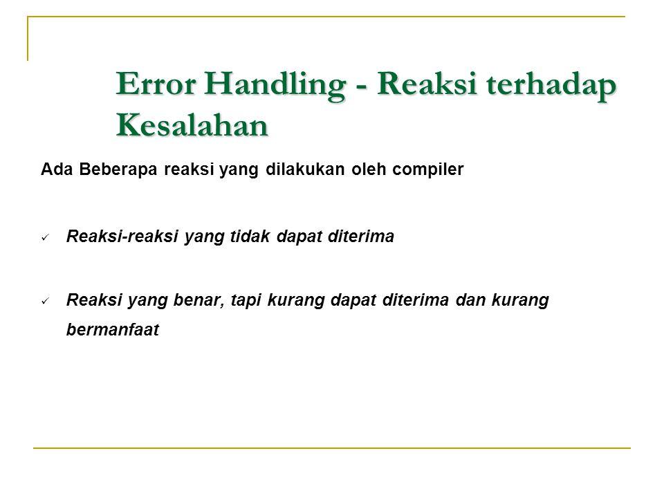 Error Handling - Reaksi terhadap Kesalahan Ada Beberapa reaksi yang dilakukan oleh compiler  Reaksi-reaksi yang tidak dapat diterima  Reaksi yang be