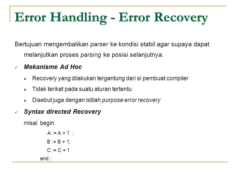Error Handling - Error Recovery Bertujuan mengembalikan parser ke kondisi stabil agar supaya dapat melanjutkan proses parsing ke posisi selanjutnya. 