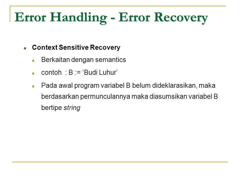 Error Handling - Error Recovery  Context Sensitive Recovery  Berkaitan dengan semantics  contoh : B := 'Budi Luhur'  Pada awal program variabel B