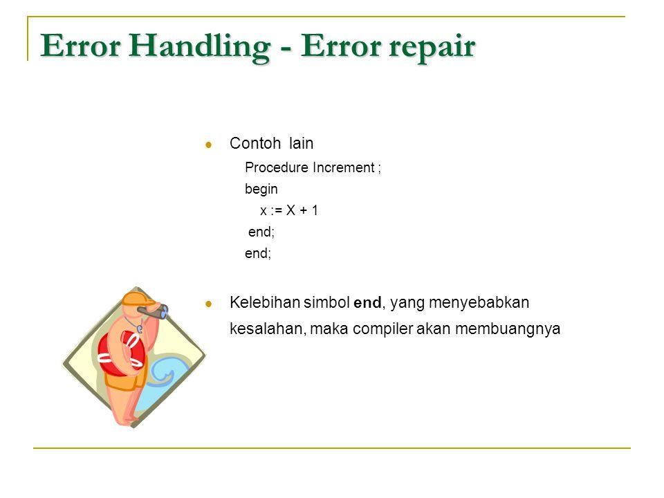 Error Handling - Error repair  Contoh lain Procedure Increment ; begin x := X + 1 end;  Kelebihan simbol end, yang menyebabkan kesalahan, maka compi