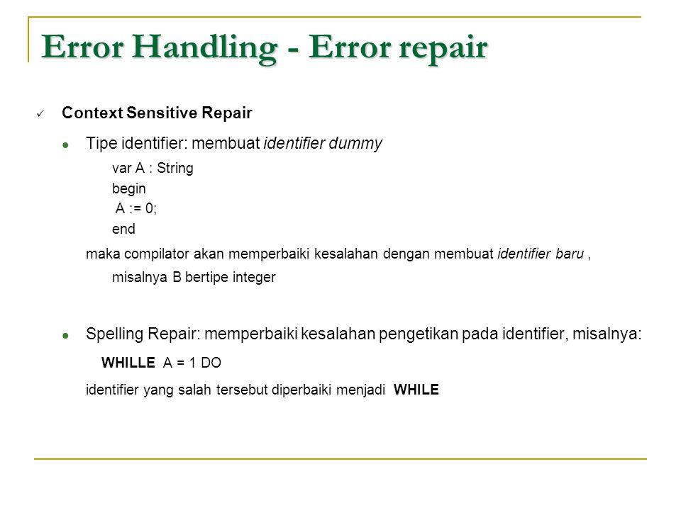 Error Handling - Error repair  Context Sensitive Repair  Tipe identifier: membuat identifier dummy var A : String begin A := 0; end maka compilator