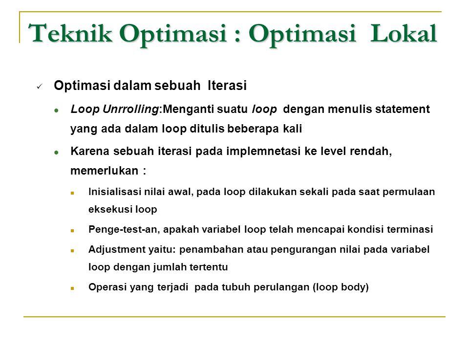 Teknik Optimasi : Optimasi Lokal  Optimasi dalam sebuah Iterasi  Loop Unrrolling:Menganti suatu loop dengan menulis statement yang ada dalam loop di