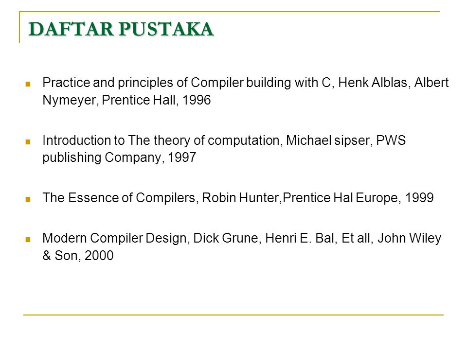 DAFTAR PUSTAKA  Practice and principles of Compiler building with C, Henk Alblas, Albert Nymeyer, Prentice Hall, 1996  Introduction to The theory of