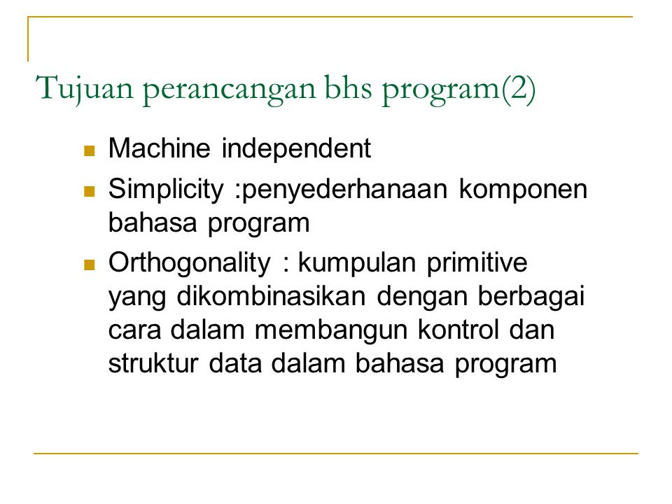 Tujuan perancangan bhs program(2)  Machine independent  Simplicity :penyederhanaan komponen bahasa program  Orthogonality : kumpulan primitive yang